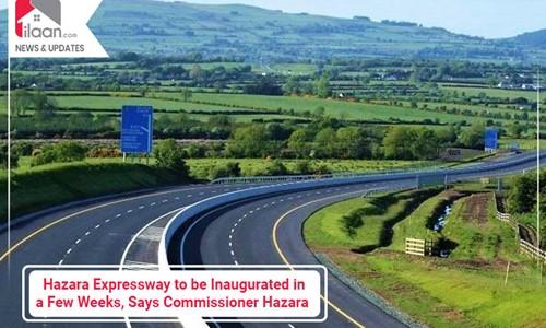 Hazara Expressway to be Inaugurated in a Few Weeks, Says Commissioner Hazara