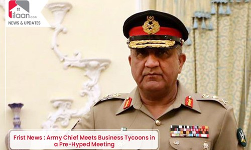 Army Chief Meets Business Tycoons in a Pre-Hyped Meeting