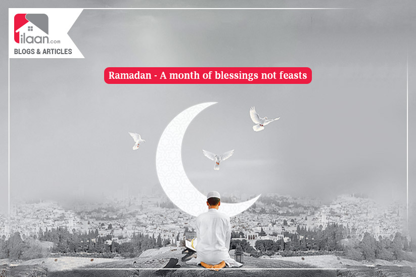 Ramadan - A month of blessings not feasts