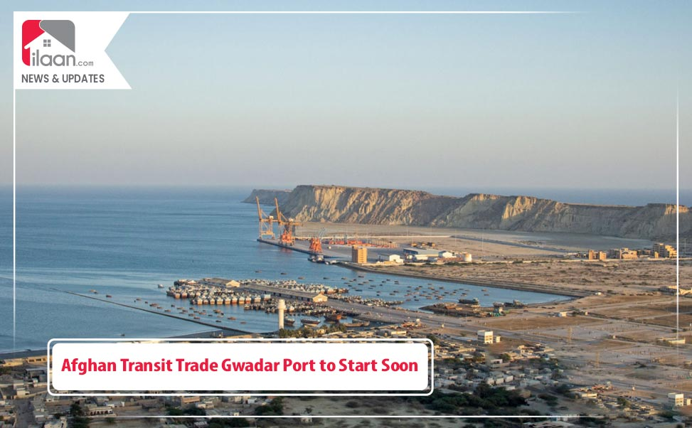 Afghan Transit Trade Gwadar Port to Start Soon