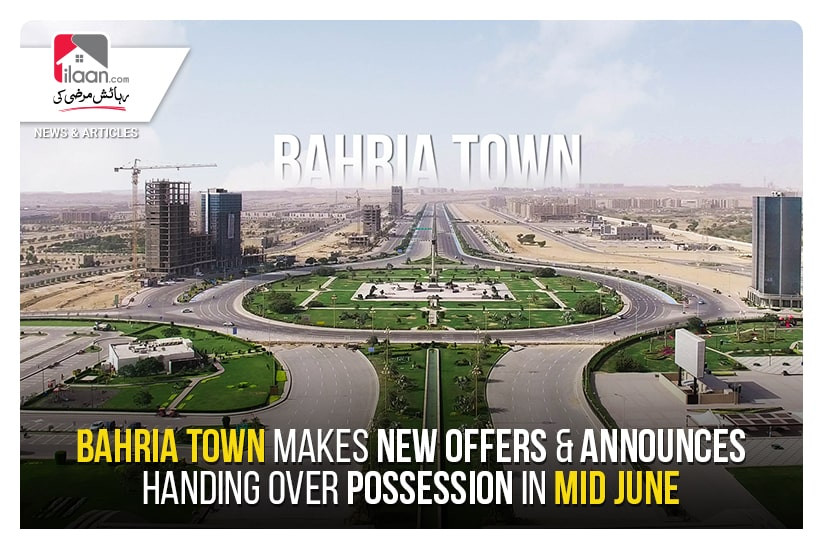 Bahria Town makes new offers & announces handing over possession in mid-June